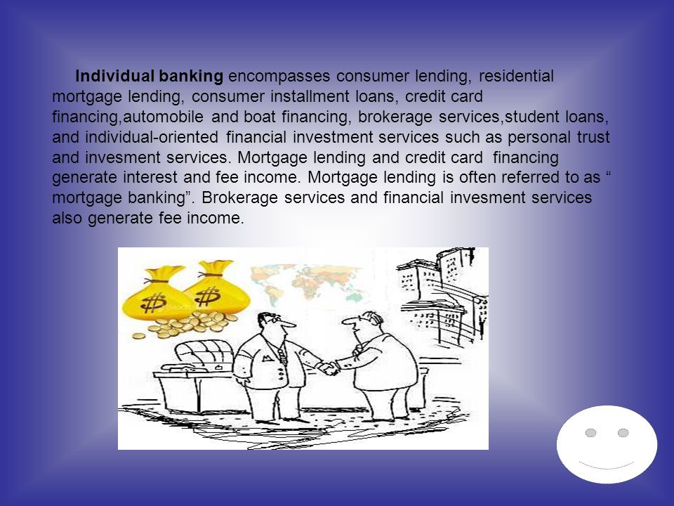 Individual banking encompasses consumer lending, residential mortgage lending, consumer installment loans, credit card financing,automobile and boat financing, brokerage services,student loans, and individual-oriented financial investment services such as personal trust and invesment services.