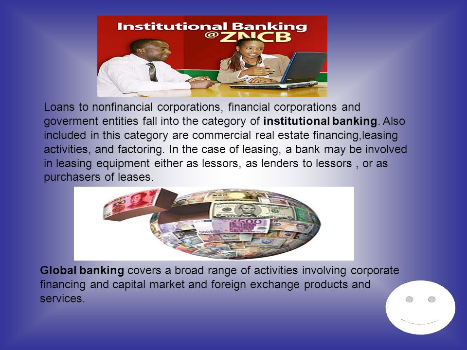 Loans to nonfinancial corporations, financial corporations and goverment entities fall into the category of institutional banking. Also included in this category are commercial real estate financing,leasing activities, and factoring. In the case of leasing, a bank may be involved in leasing equipment either as lessors, as lenders to lessors , or as purchasers of leases.