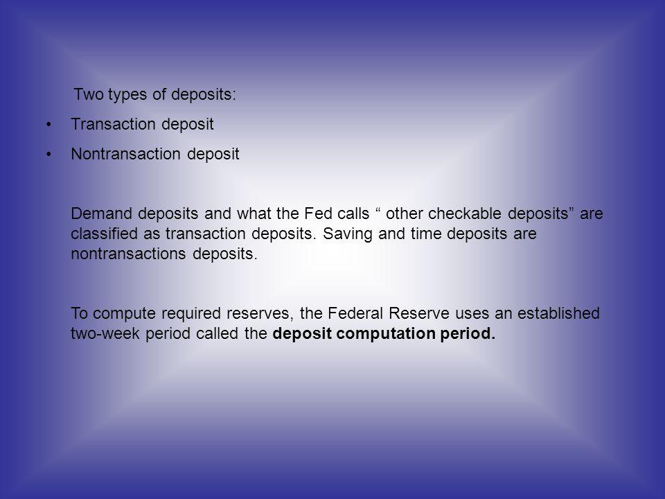 Two types of deposits: Transaction deposit. Nontransaction deposit.