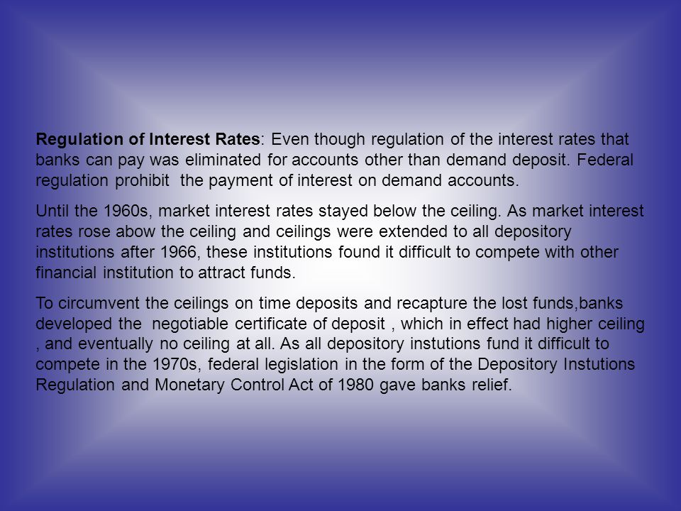 Regulation of Interest Rates: Even though regulation of the interest rates that banks can pay was eliminated for accounts other than demand deposit. Federal regulation prohibit the payment of interest on demand accounts.