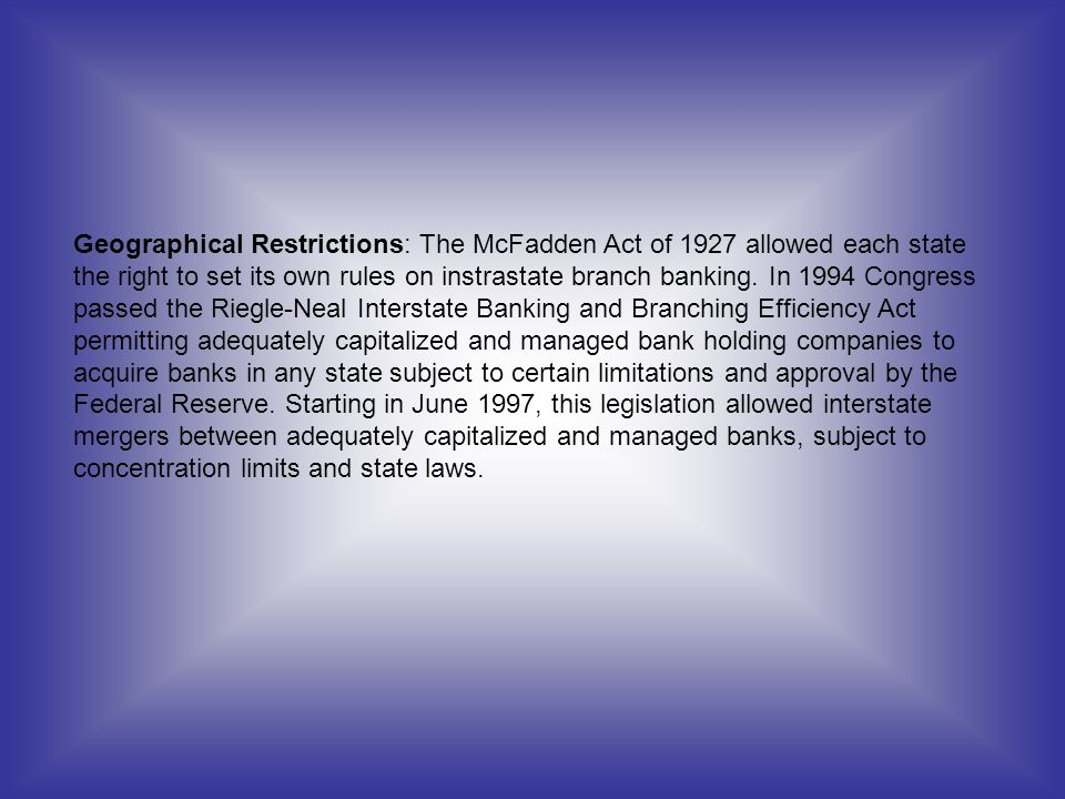 Geographical Restrictions: The McFadden Act of 1927 allowed each state the right to set its own rules on instrastate branch banking.