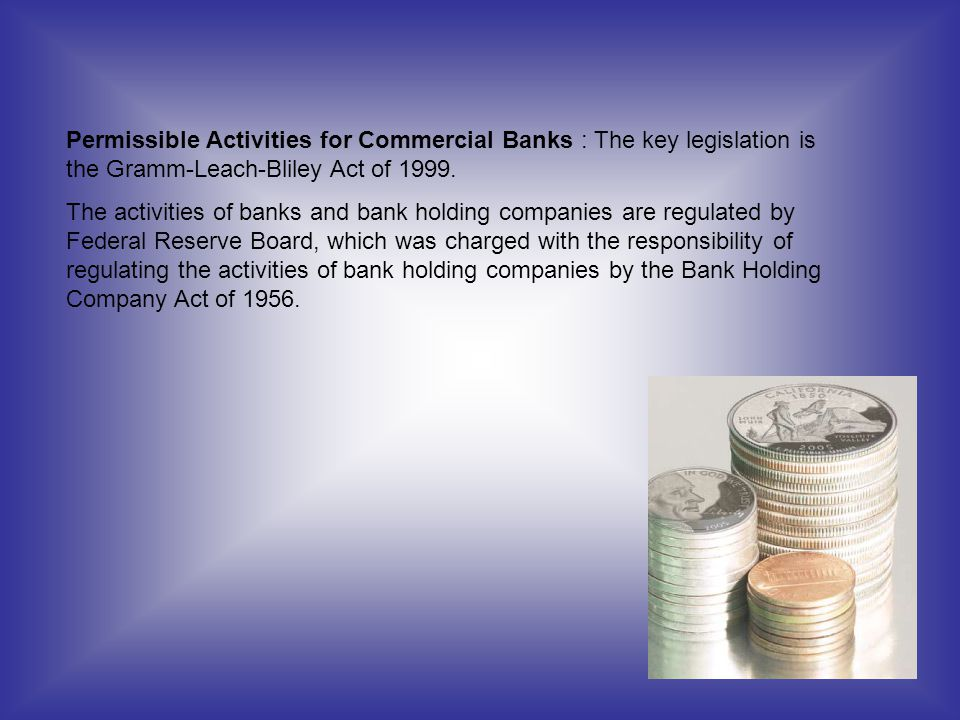 Permissible Activities for Commercial Banks : The key legislation is the Gramm-Leach-Bliley Act of 1999.