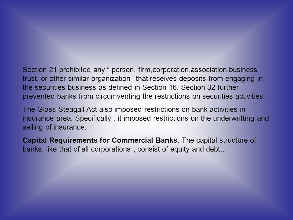 Section 21 prohibited any person, firm,corperation,association,business trust, or other similar organization that receives deposits from engaging in the securities business as defined in Section 16. Section 32 further prevented banks from circumventing the restrictions on securities activities.