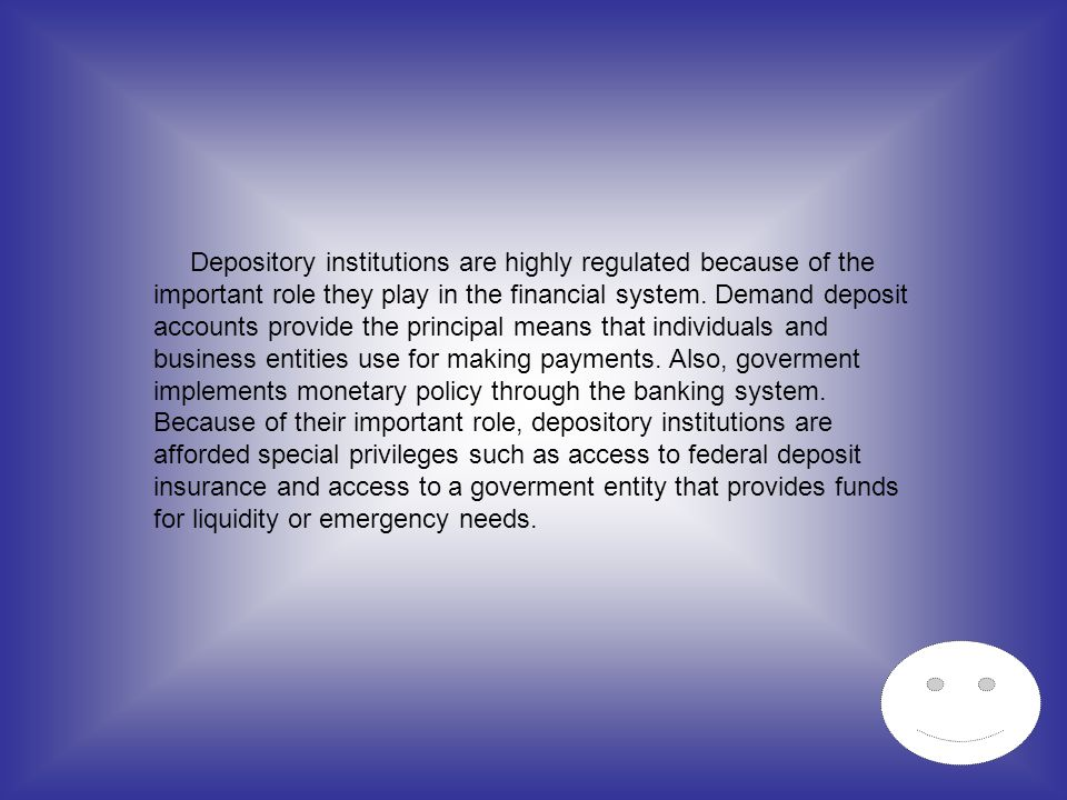 Depository institutions are highly regulated because of the important role they play in the financial system.