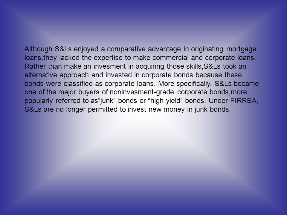 Although S&Ls enjoyed a comparative advantage in originating mortgage loans,they lacked the expertise to make commercial and corporate loans.