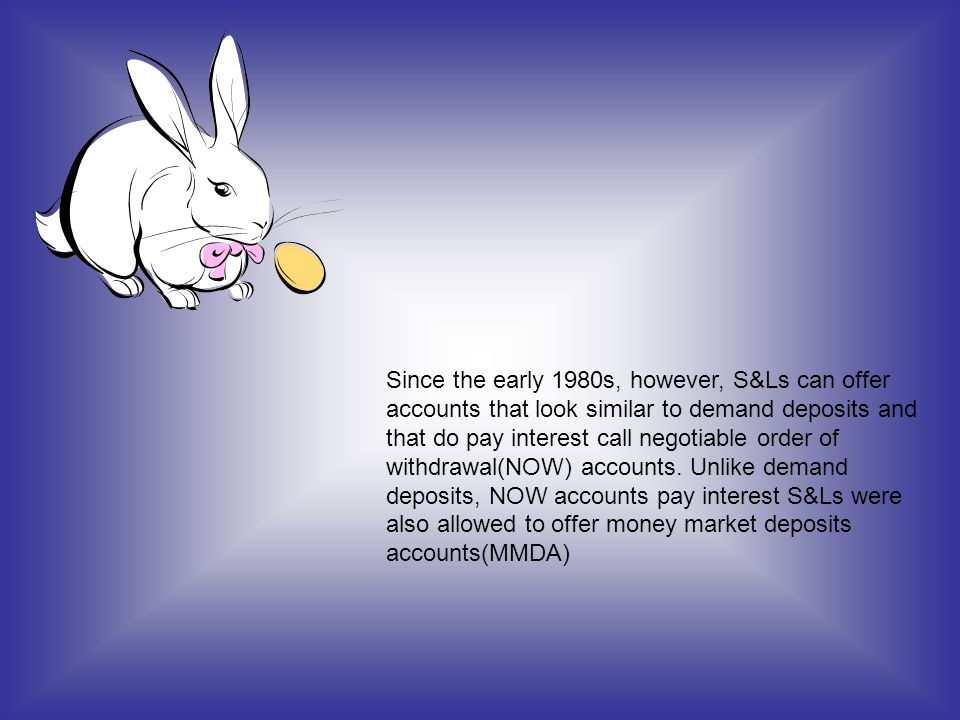 Since the early 1980s, however, S&Ls can offer accounts that look similar to demand deposits and that do pay interest call negotiable order of withdrawal(NOW) accounts.