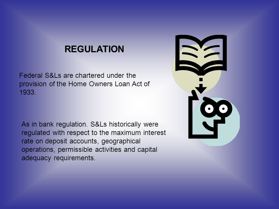 REGULATION Federal S&Ls are chartered under the provision of the Home Owners Loan Act of 1933.
