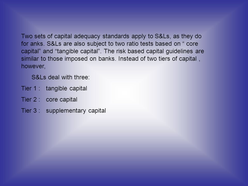 Two sets of capital adequacy standards apply to S&Ls, as they do for anks. S&Ls are also subject to two ratio tests based on core capital and tangible capital . The risk based capital guidelines are similar to those imposed on banks. Instead of two tiers of capital , however,
