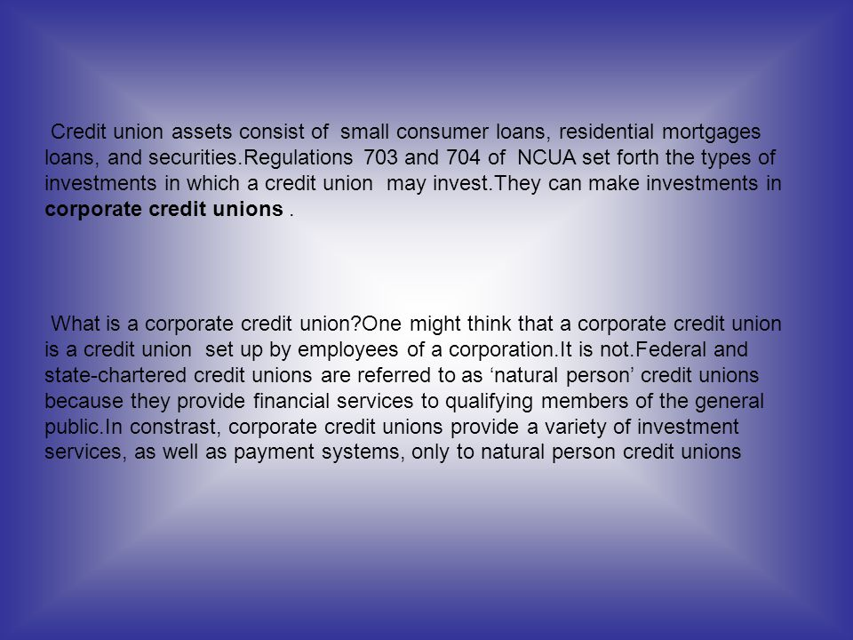 Credit union assets consist of small consumer loans, residential mortgages loans, and securities.Regulations 703 and 704 of NCUA set forth the types of investments in which a credit union may invest.They can make investments in corporate credit unions .