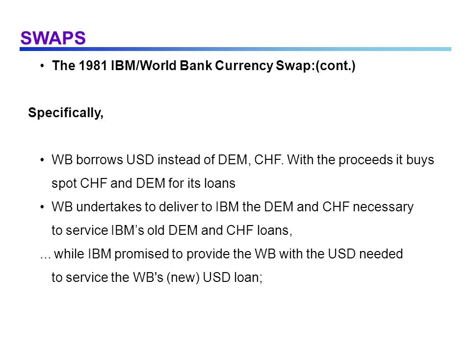 SWAPS The 1981 IBM/World Bank Currency Swap:(cont.) Specifically,