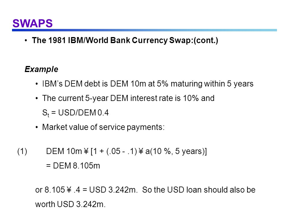 SWAPS The 1981 IBM/World Bank Currency Swap:(cont.) Example