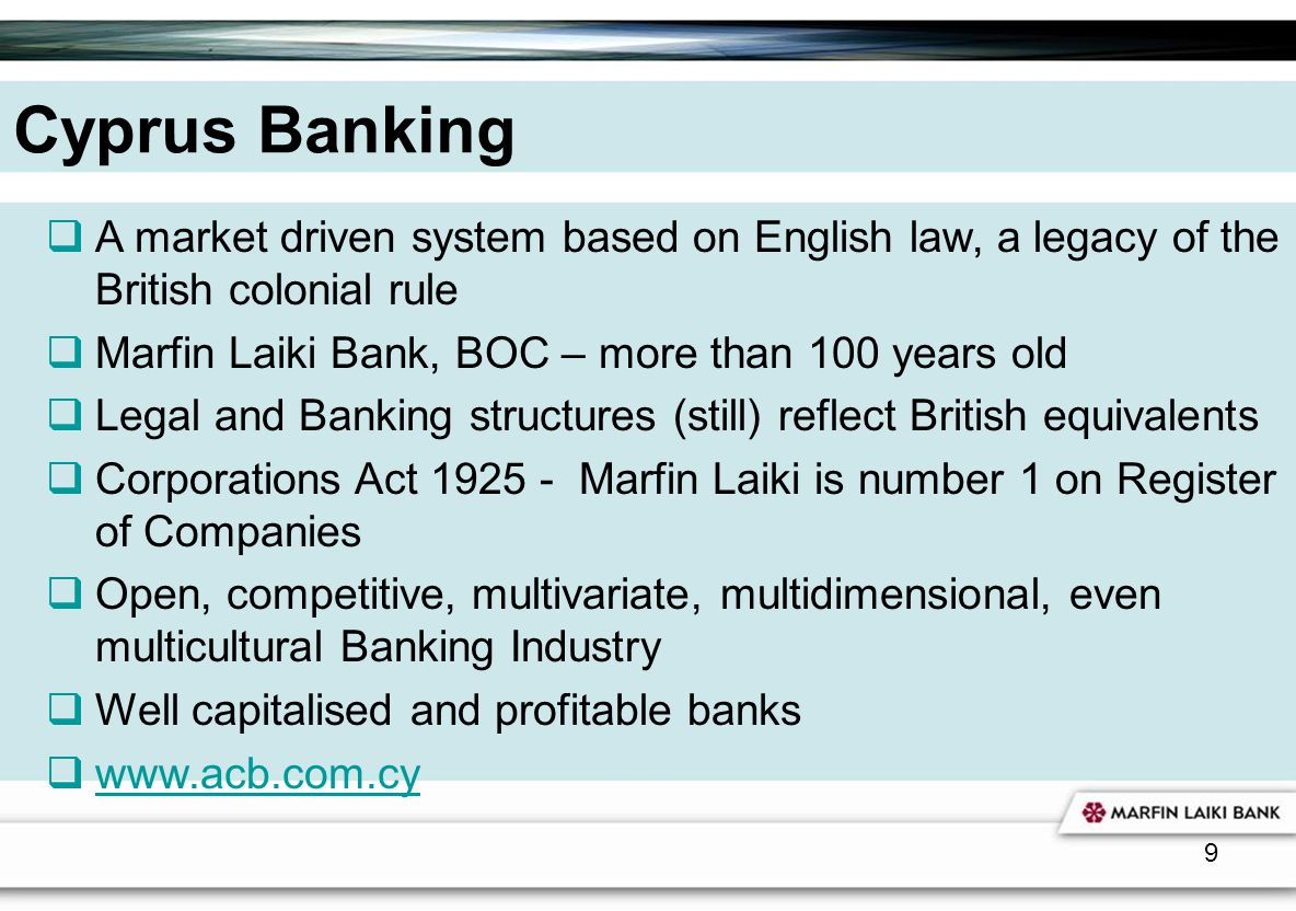 Cyprus Banking A market driven system based on English law, a legacy of the British colonial rule. Marfin Laiki Bank, BOC – more than 100 years old.