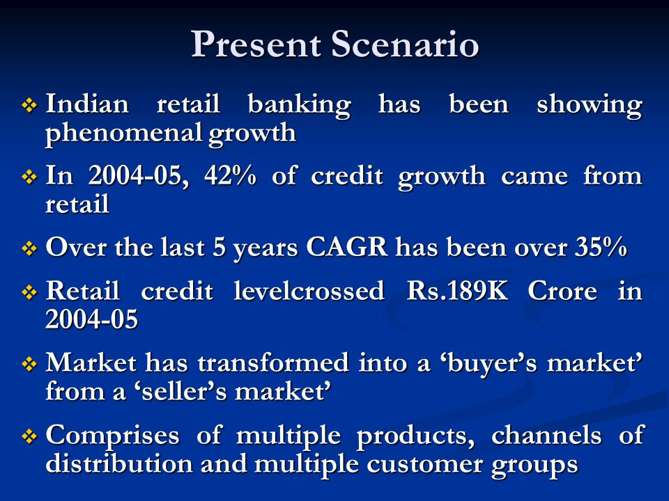 Present Scenario Indian retail banking has been showing phenomenal growth. In 2004-05, 42% of credit growth came from retail.