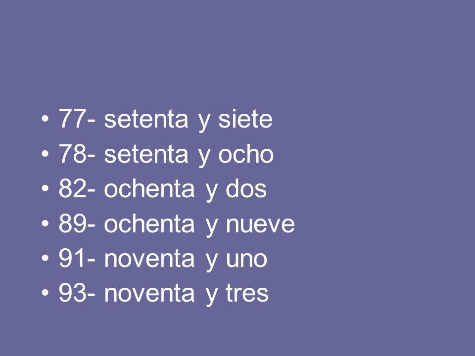 77- setenta y siete 78- setenta y ocho. 82- ochenta y dos. 89- ochenta y nueve. 91- noventa y uno.