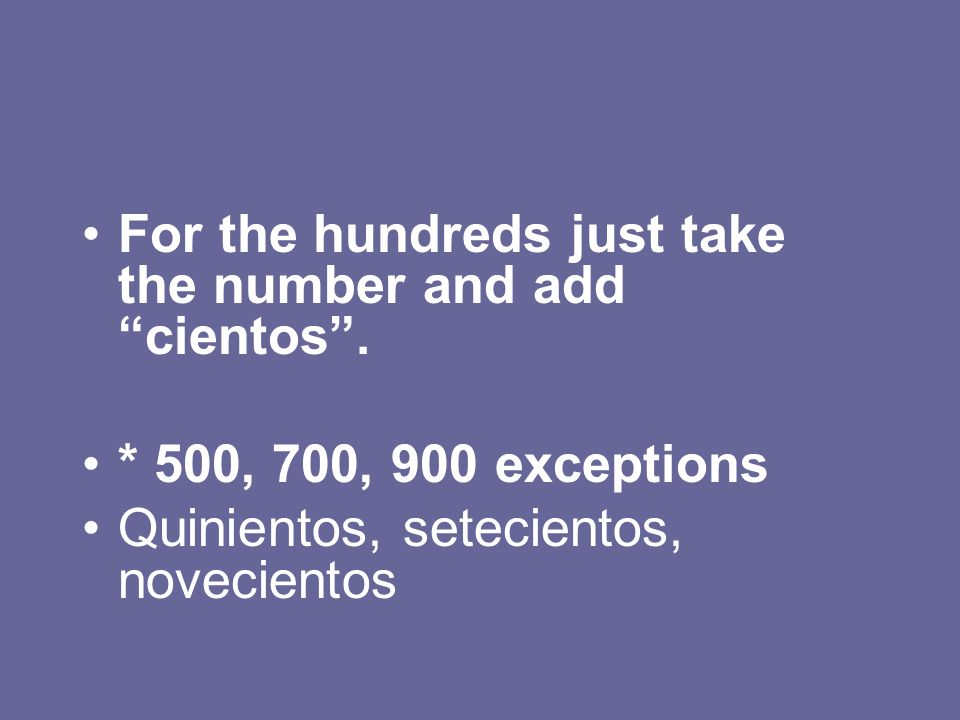 For the hundreds just take the number and add cientos .