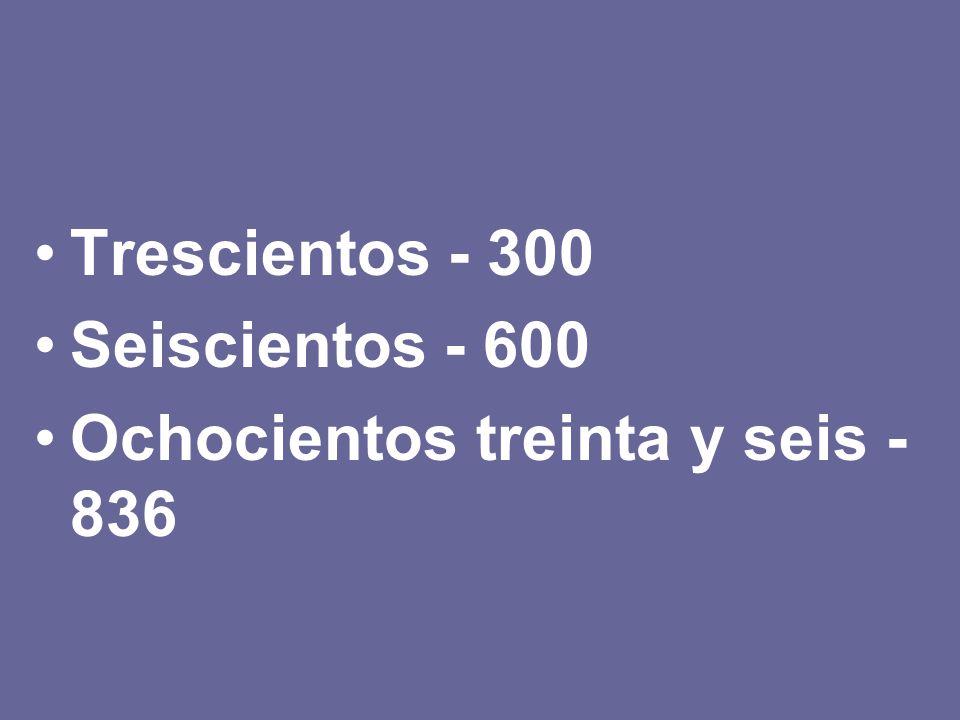 Trescientos - 300 Seiscientos - 600 Ochocientos treinta y seis - 836