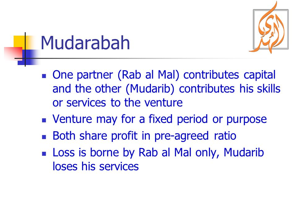 Mudarabah One partner (Rab al Mal) contributes capital and the other (Mudarib) contributes his skills or services to the venture.
