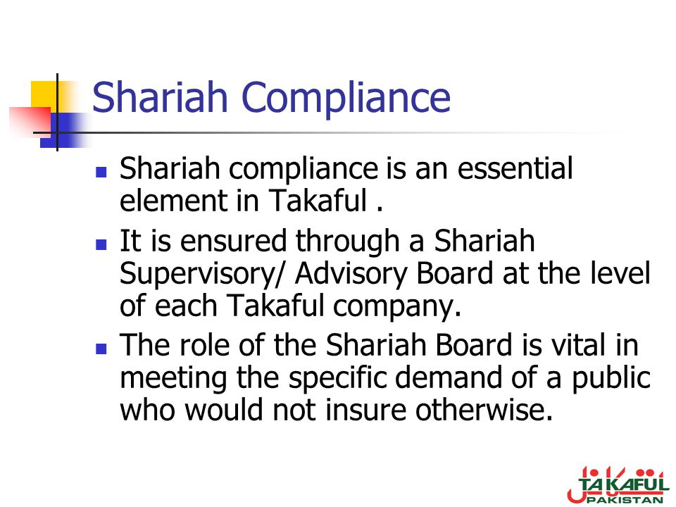 Shariah Compliance Shariah compliance is an essential element in Takaful .
