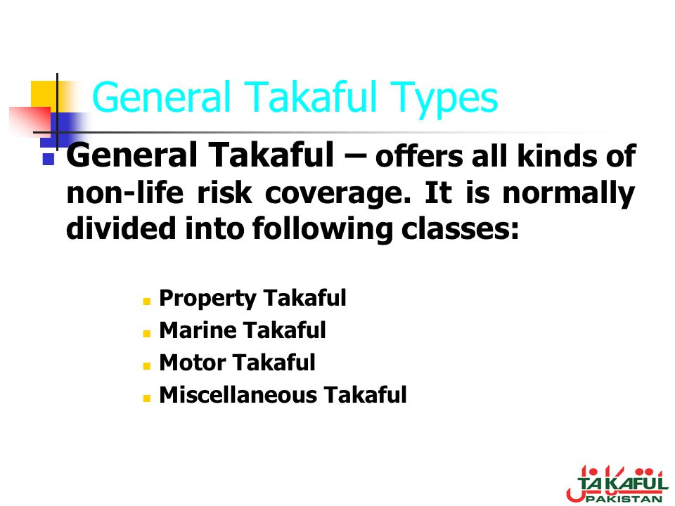General Takaful Types General Takaful – offers all kinds of non-life risk coverage. It is normally divided into following classes: