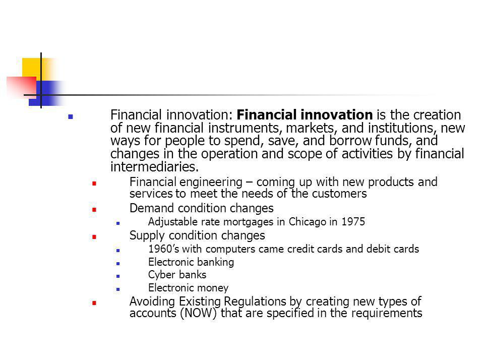 Financial innovation: Financial innovation is the creation of new financial instruments, markets, and institutions, new ways for people to spend, save, and borrow funds, and changes in the operation and scope of activities by financial intermediaries.