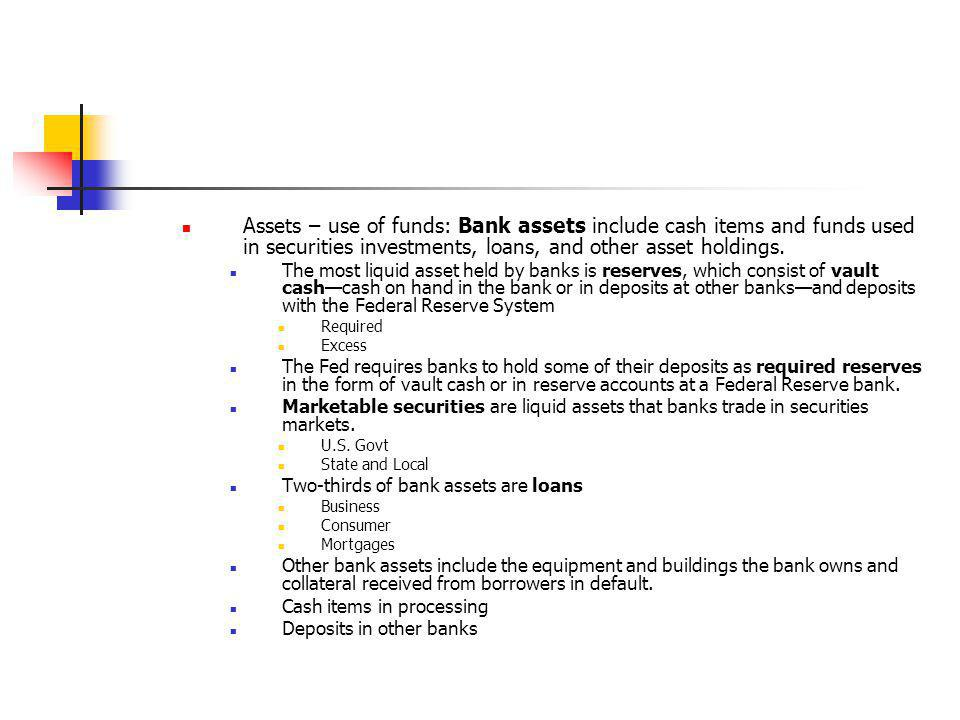Assets – use of funds: Bank assets include cash items and funds used in securities investments, loans, and other asset holdings.