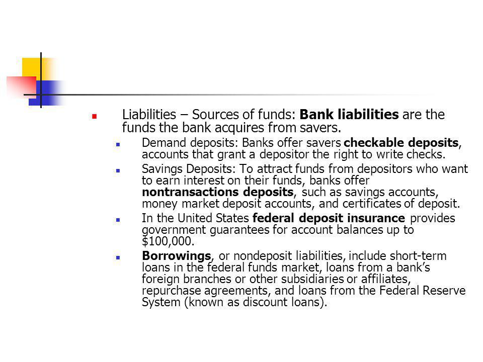 Liabilities – Sources of funds: Bank liabilities are the funds the bank acquires from savers.