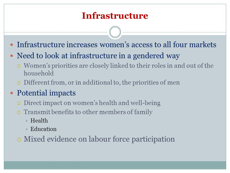 Infrastructure Infrastructure increases women's access to all four markets. Need to look at infrastructure in a gendered way.