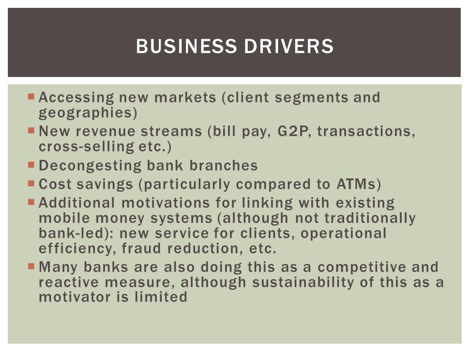 Business drivers Accessing new markets (client segments and geographies) New revenue streams (bill pay, G2P, transactions, cross-selling etc.)