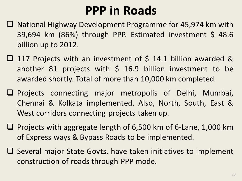 PPP in Roads National Highway Development Programme for 45,974 km with 39,694 km (86%) through PPP. Estimated investment $ 48.6 billion up to 2012.