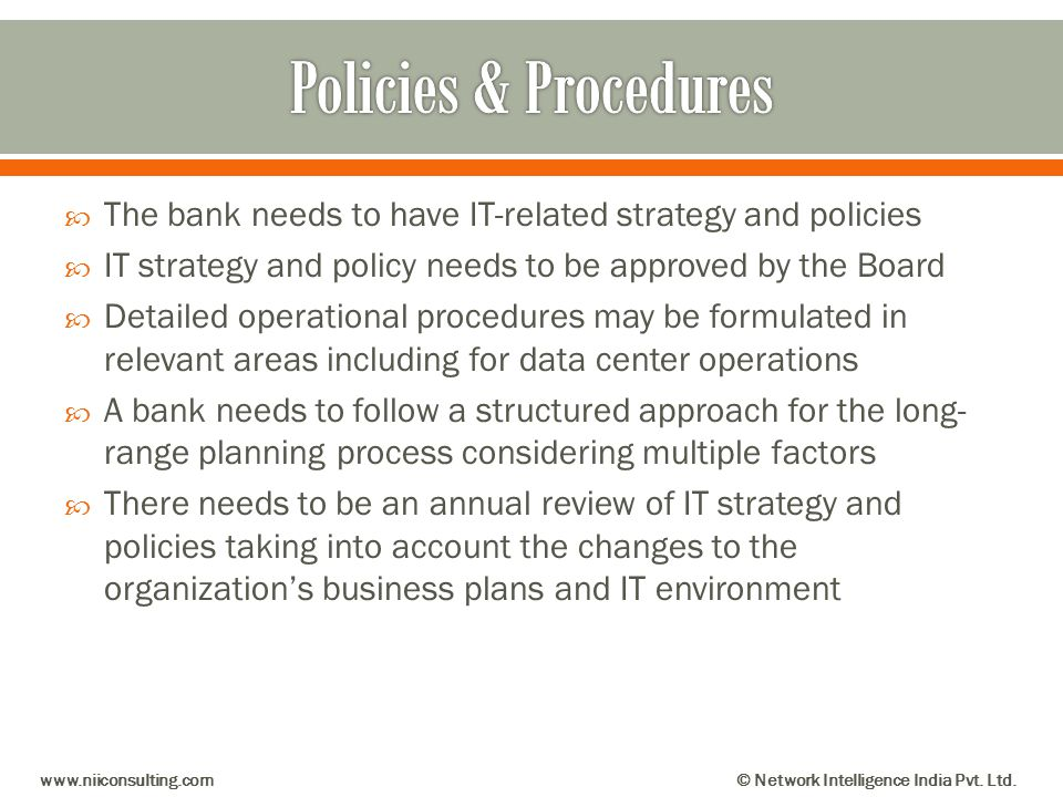 Policies & Procedures The bank needs to have IT-related strategy and policies. IT strategy and policy needs to be approved by the Board.