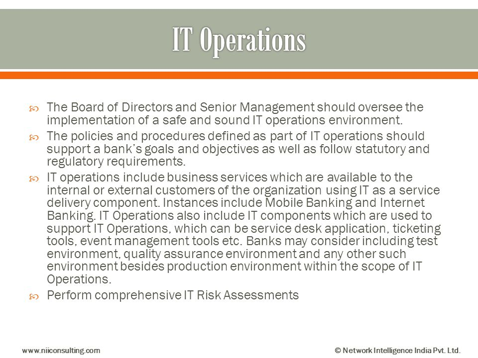 IT Operations The Board of Directors and Senior Management should oversee the implementation of a safe and sound IT operations environment.