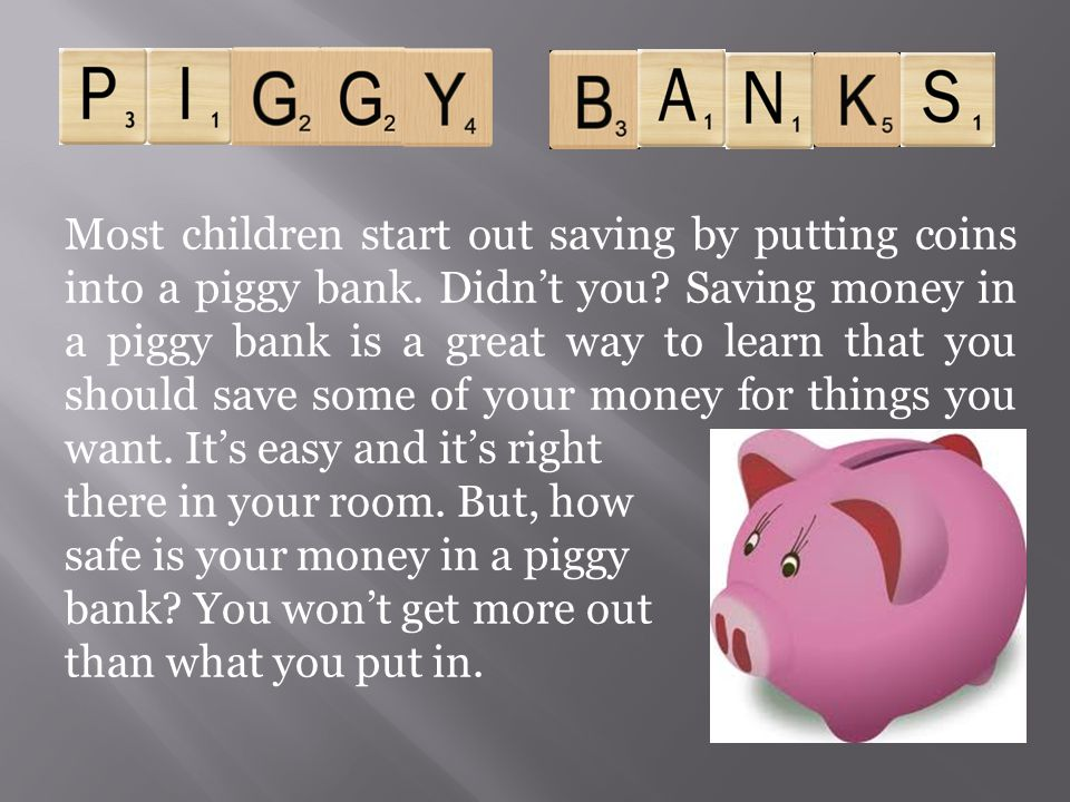 Most children start out saving by putting coins into a piggy bank