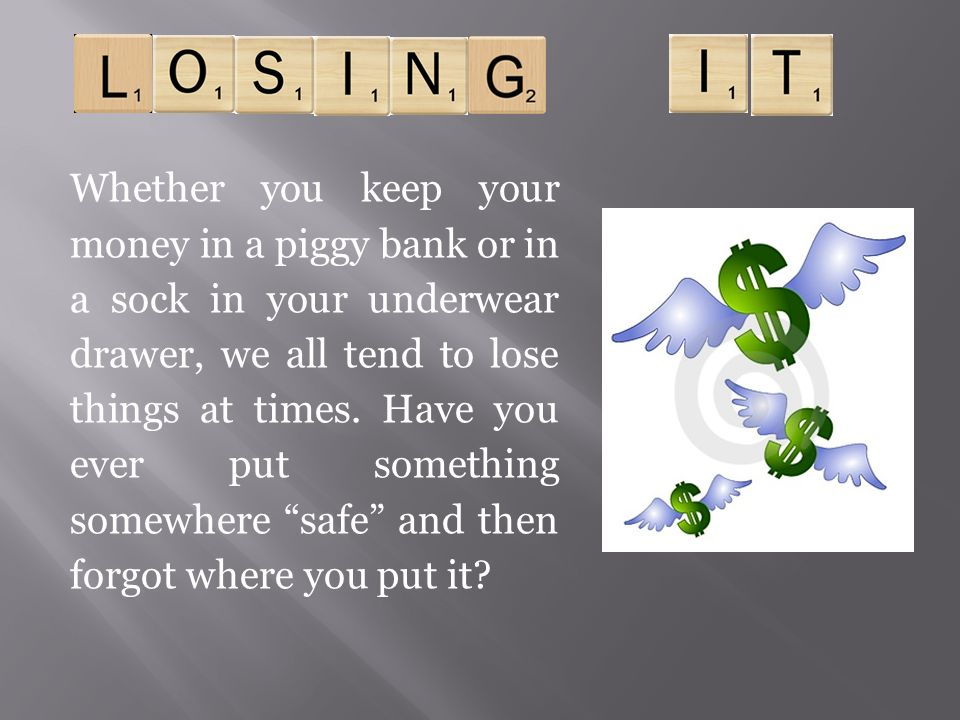 Whether you keep your money in a piggy bank or in a sock in your underwear drawer, we all tend to lose things at times.