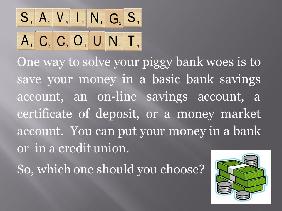 One way to solve your piggy bank woes is to save your money in a basic bank savings account, an on-line savings account, a certificate of deposit, or a money market account. You can put your money in a bank or in a credit union.
