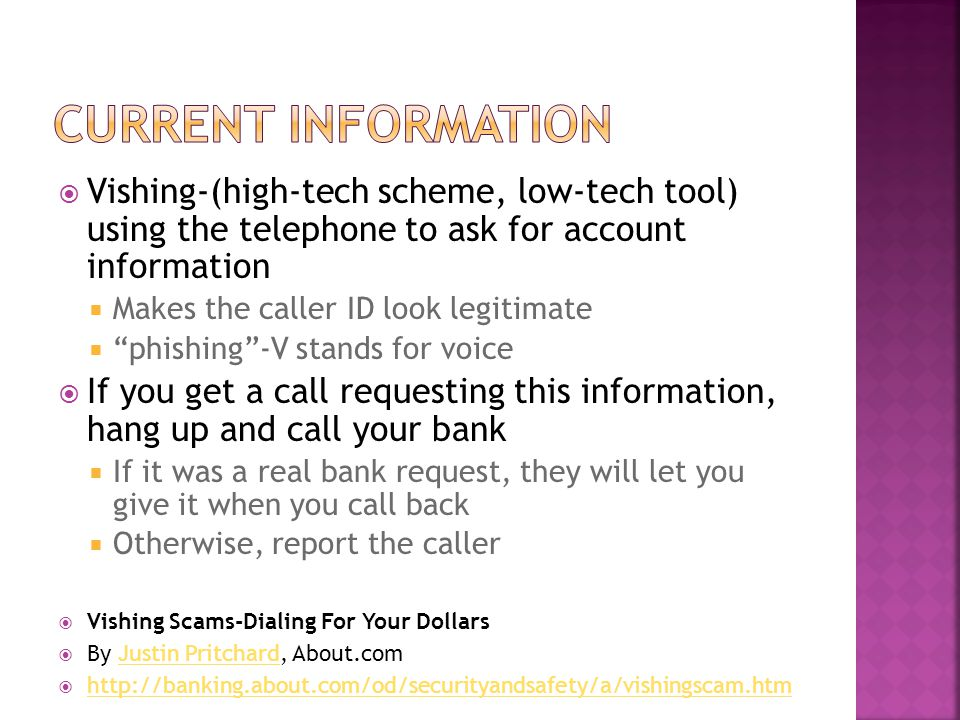 Current information Vishing-(high-tech scheme, low-tech tool) using the telephone to ask for account information.