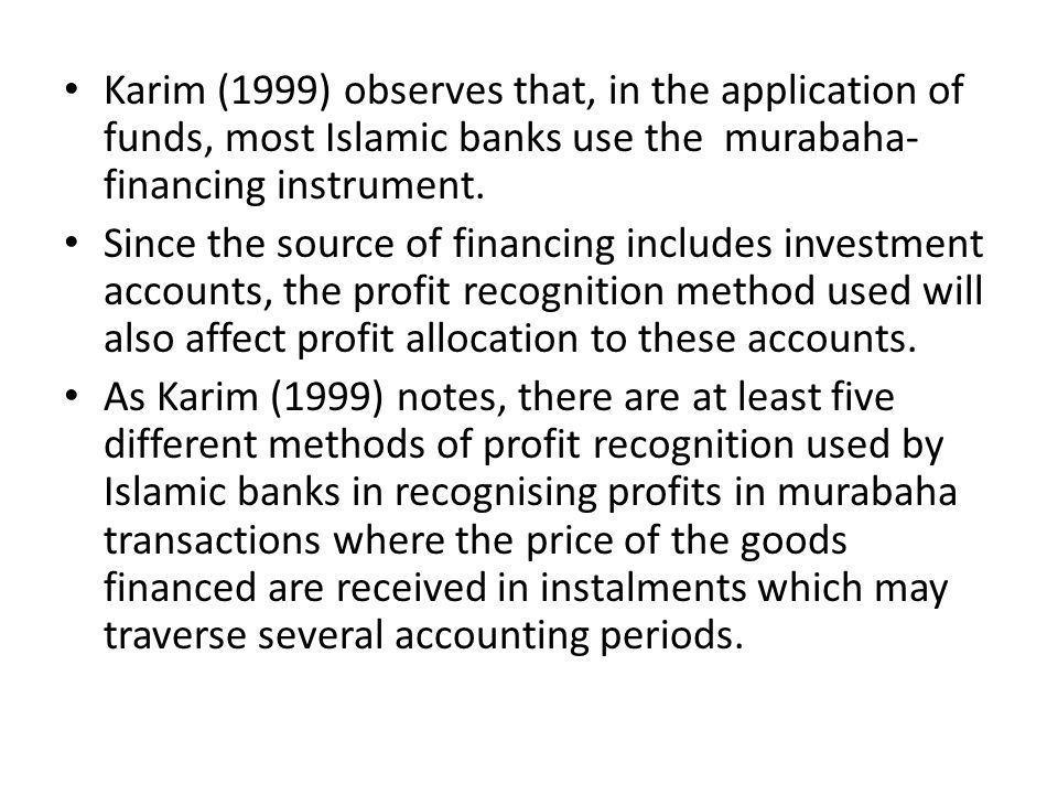 Karim (1999) observes that, in the application of funds, most Islamic banks use the murabaha-financing instrument.