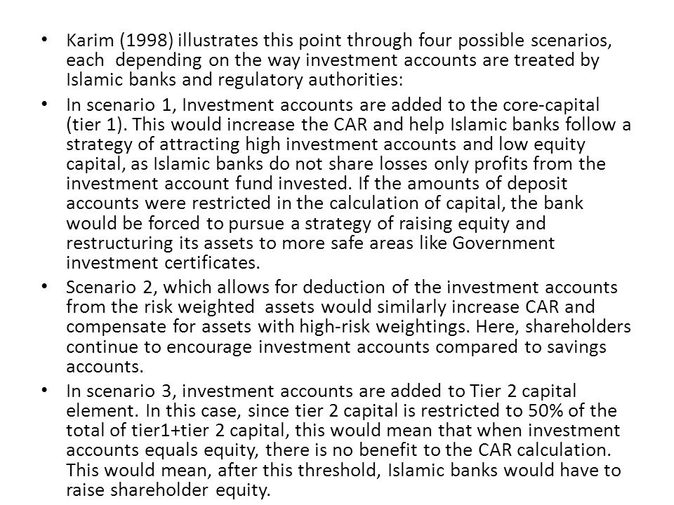 Karim (1998) illustrates this point through four possible scenarios, each depending on the way investment accounts are treated by Islamic banks and regulatory authorities: