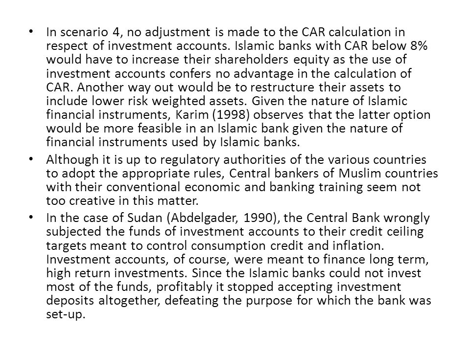 In scenario 4, no adjustment is made to the CAR calculation in respect of investment accounts. Islamic banks with CAR below 8% would have to increase their shareholders equity as the use of investment accounts confers no advantage in the calculation of CAR. Another way out would be to restructure their assets to include lower risk weighted assets. Given the nature of Islamic financial instruments, Karim (1998) observes that the latter option would be more feasible in an Islamic bank given the nature of financial instruments used by Islamic banks.