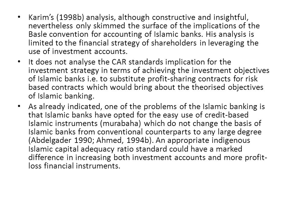 Karim's (1998b) analysis, although constructive and insightful, nevertheless only skimmed the surface of the implications of the Basle convention for accounting of Islamic banks. His analysis is limited to the financial strategy of shareholders in leveraging the use of investment accounts.
