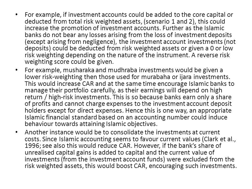 For example, if investment accounts could be added to the core capital or deducted from total risk weighted assets, (scenario 1 and 2), this could increase the promotion of investment accounts. Further as the Islamic banks do not bear any losses arising from the loss of investment deposits (except arising from negligence), the investment account investments (not deposits) could be deducted from risk weighted assets or given a 0 or low risk weighting depending on the nature of the instrument. A reverse risk weighting score could be given.
