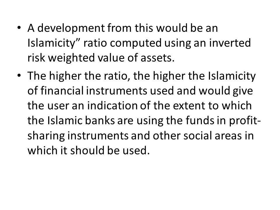A development from this would be an Islamicity ratio computed using an inverted risk weighted value of assets.