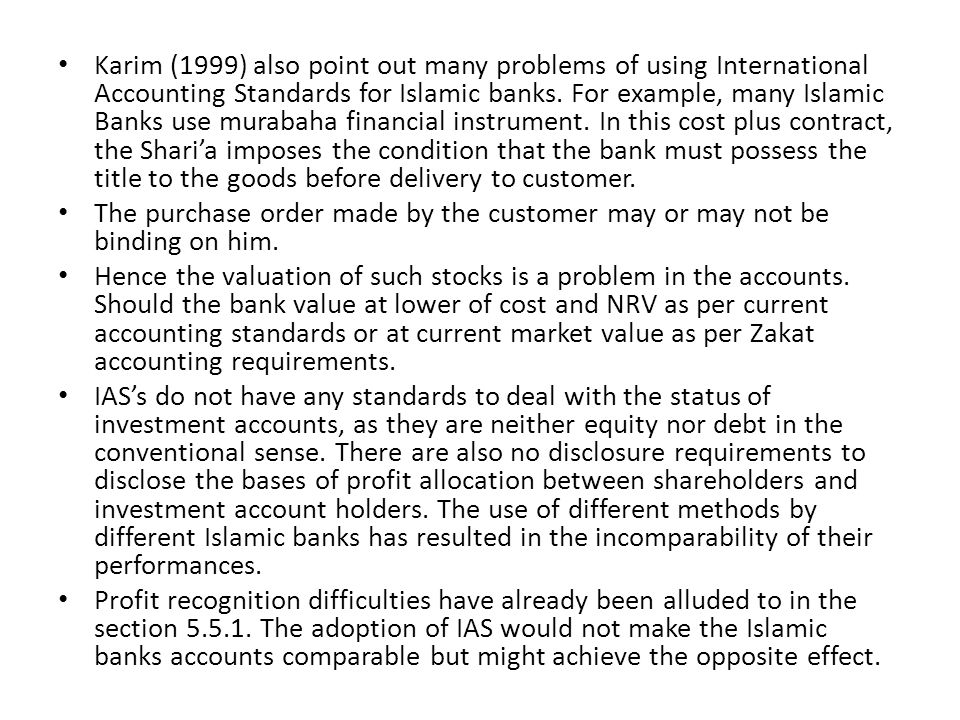 Karim (1999) also point out many problems of using International Accounting Standards for Islamic banks. For example, many Islamic Banks use murabaha financial instrument. In this cost plus contract, the Shari'a imposes the condition that the bank must possess the title to the goods before delivery to customer.