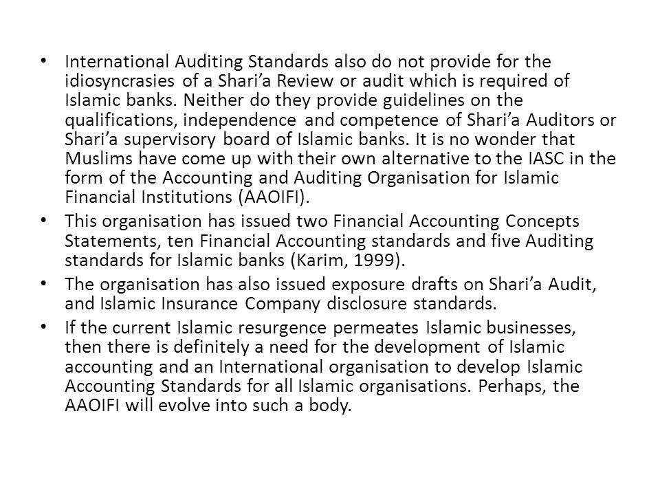 International Auditing Standards also do not provide for the idiosyncrasies of a Shari'a Review or audit which is required of Islamic banks. Neither do they provide guidelines on the qualifications, independence and competence of Shari'a Auditors or Shari'a supervisory board of Islamic banks. It is no wonder that Muslims have come up with their own alternative to the IASC in the form of the Accounting and Auditing Organisation for Islamic Financial Institutions (AAOIFI).