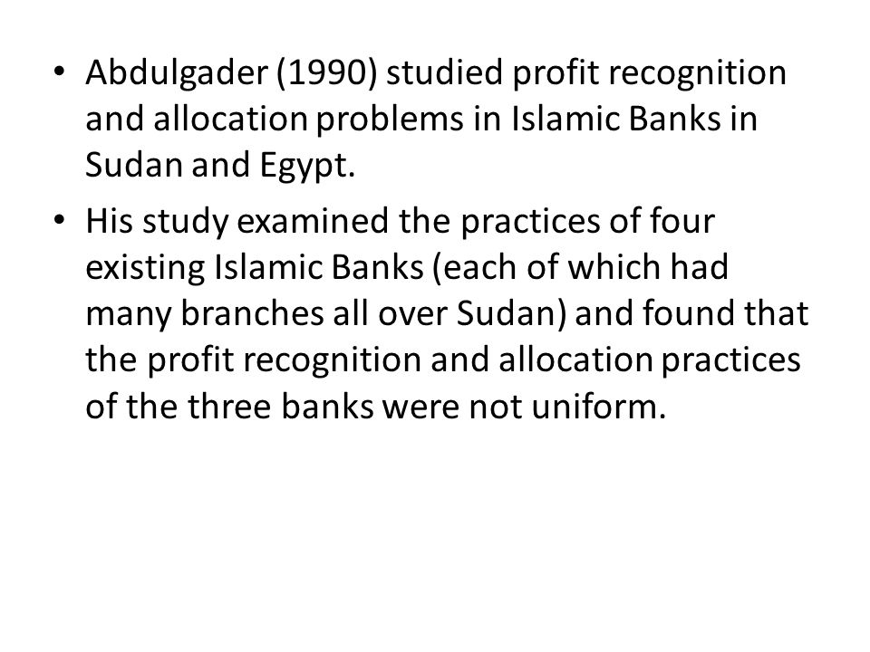Abdulgader (1990) studied profit recognition and allocation problems in Islamic Banks in Sudan and Egypt.