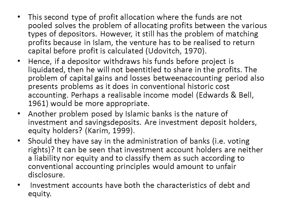 This second type of profit allocation where the funds are not pooled solves the problem of allocating profits between the various types of depositors. However, it still has the problem of matching profits because in Islam, the venture has to be realised to return capital before profit is calculated (Udovitch, 1970).
