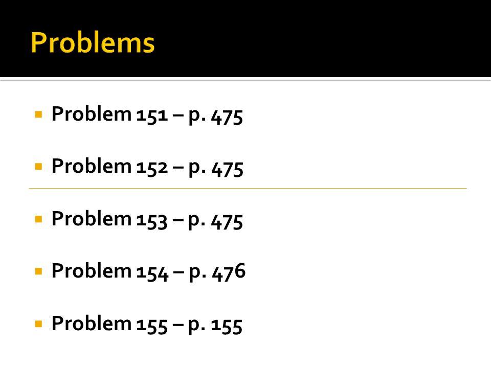 Problems Problem 151 – p. 475 Problem 152 – p. 475