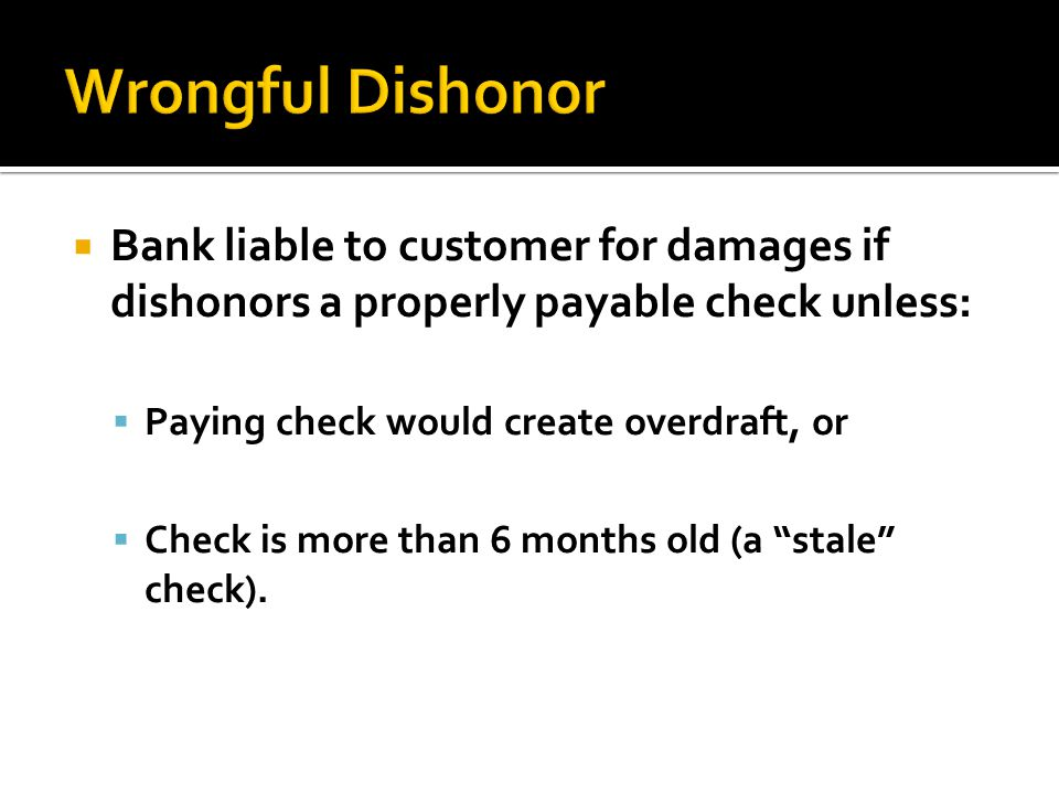 Wrongful Dishonor Bank liable to customer for damages if dishonors a properly payable check unless:
