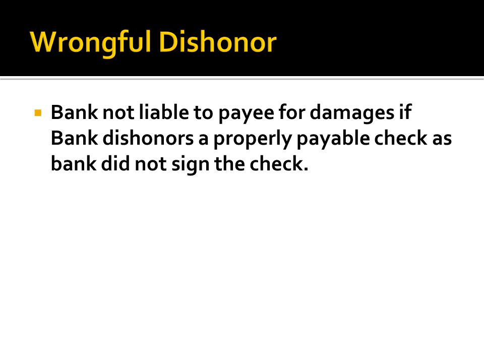 Wrongful Dishonor Bank not liable to payee for damages if Bank dishonors a properly payable check as bank did not sign the check.