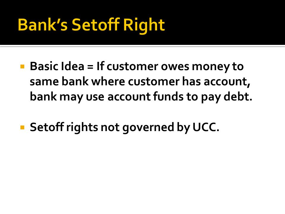 Bank's Setoff Right Basic Idea = If customer owes money to same bank where customer has account, bank may use account funds to pay debt.