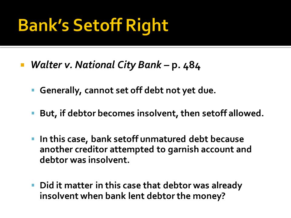 Bank's Setoff Right Walter v. National City Bank – p. 484